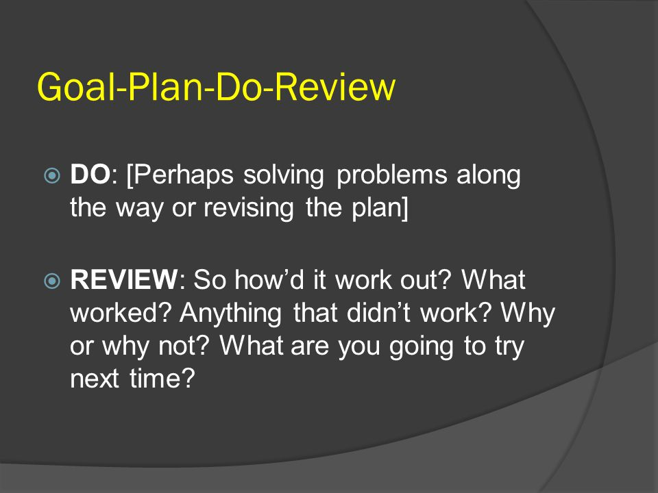 Goal-Plan-Do-Review DO: [Perhaps solving problems along the way or revising the plan]